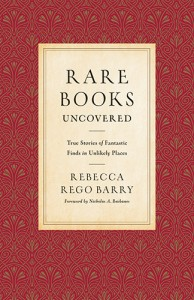 Rare Books Uncovered: True Stories of Fantastic Finds in Unlikely Places - Nicholas A. Basbanes, Rebecca Rego Barry