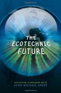 The Ecotechnic Future: Envisioning a Post-Peak World - John Michael Greer