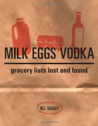 Milk Eggs Vodka: Grocery Lists Lost and Found - Bill Keaggy, Amy Schell
