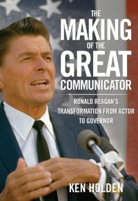 The Making of the Great Communicator: Ronald Reagan's Transformation from Actor to Governor - Kenneth Holden