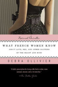 What French Women Know: About Love, Sex, and Other Matters of the Heart and Mind - Debra Ollivier
