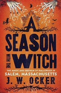 A Season with the Witch: The Magic and Mayhem of Halloween in Salem, Massachusetts - J. W. Ocker