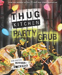 Thug Kitchen Party Grub: For Social Motherf*ckers - Thug Kitchen