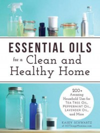 Essential Oils for a Clean and Healthy Home: 200+ Amazing Household Uses for Tea Tree Oil, Peppermint Oil, Lavender Oil, and More - Kasey Schwartz