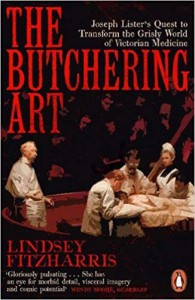The Butchering Art: Joseph Lister's Quest to Transform the Grisly World of Victorian Medicine - Lindsey Fitzharris