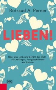 Lieben!: Über das schönste Gefühl der Welt – für Anfänger, Fortgeschrittene und Meister - Rotraut A. Perner
