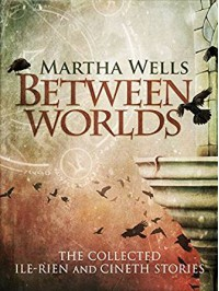 Between Worlds: The Collected Ile-Rien and Cineth Stories - Martha Wells