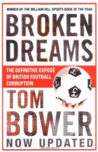 Broken Dreams: Vanity, Greed and the Souring of British Football - Tom Bower