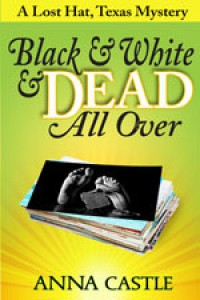 Black & White & Dead All Over (Lost Hat, Texas Mystery #1) - Anna Castle