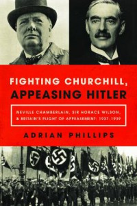 Fighting Churchill, Appeasing Hitler: Neville Chamberlain, Sir Horace Wilson, & Britain's Plight of Appeasement: 1937-1939 - Adrian Phillips