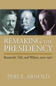 Remaking the Presidency: Roosevelt, Taft, and Wilson, 1901-1916 - Peri E. Arnold
