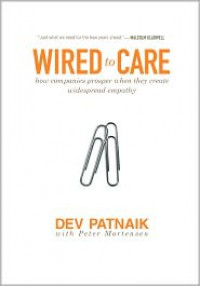 Wired to Care: How Companies Prosper When They Create Widespread Empathy - Dev Patnaik, Peter Mortensen