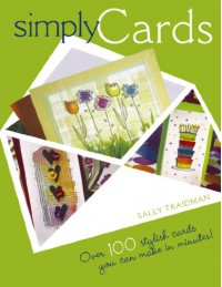 Simply Cards. Over 100 Stylish Cards You Can Make in Minutes! - Sally Traidman