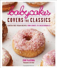 BabyCakes Covers the Classics: Gluten-Free Vegan Recipes from Donuts to Snickerdoodles - Erin  McKenna, Tara Donne