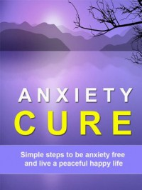 Anxiety Cure - Simple Steps to be Anxiety Free and Live a Peaceful Happy Life - Kate Green