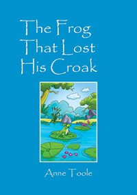 The Frog That Lost His Croak - Anne Toole