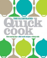 The Illustrated Quick Cook: Easy Entertaining, After-Work Recipes, Cheap Eats - Heather Whinney