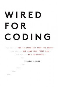 Wired For Coding: How to Stand Out From The Crowd and Land Your First Job as a Developer - William Bushee