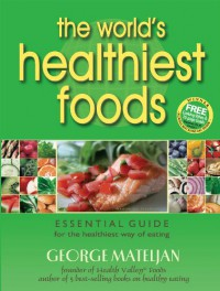 The World's Healthiest Foods: Essential Guide for the Healthiest Way of Eating - George Mateljan