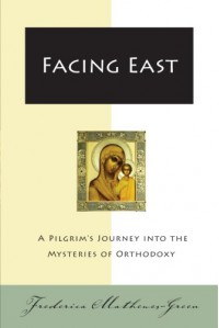 Facing East: A Pilgrim's Journey into the Mysteries of Orthodoxy - Frederica Mathewes-Green