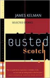 Busted Scotch: Selected Stories - James Kelman