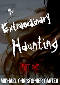 An Extraordinary Haunting: Part One - Michael Christopher Carter