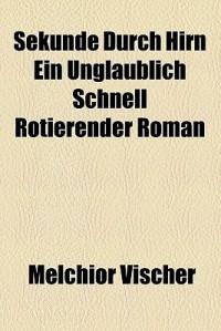 Sekunde Durch Hirn Ein Unglaublich Schnell Rotierender Roman - Melchior Vischer