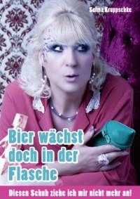 Bier wächst doch in der Flasche: Diesen Schuh ziehe ich mir nicht mehr an! - Selma Kruppschke