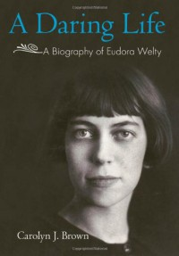 A Daring Life: a Biography of Eudora Welty - Carolyn J. Brown