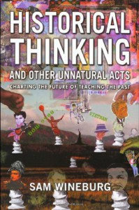 Historical Thinking and Other Unnatural Acts: Charting the Future of Teaching the Past (Critical Perspectives on the Past) - Sam Wineburg