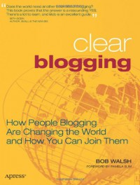 Clear Blogging: How People Blogging Are Changing the World and How You Can Join Them - Bob Walsh
