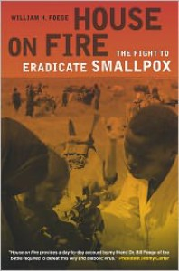House on Fire: The Fight to Eradicate Smallpox - William H. Foege