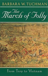 The March of Folly: From Troy to Vietnam - Barbara W. Tuchman