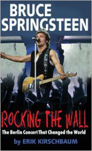 Rocking the Wall: Bruce Springsteen: The Berlin Concert that Changed the World - Eric Kirschbaum