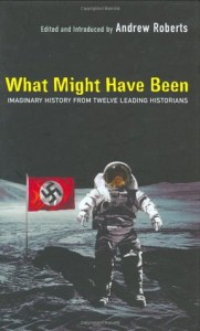 What Might Have Been: Imaginary History from Twelve Leading Historians - Andrew Roberts, Conrad Black, Norman Stone, Adam Zamoyski