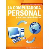 La Computadora Personal y sus Conceptos Básicos, Guía Ilustrada... Aprenda paso a paso - Edgardo González Castellanos