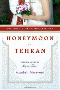 Honeymoon in Tehran: Two Years of Love and Danger in Iran - Azadeh Moaveni