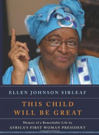 This Child Will Be Great: Memoir of a Remarkable Life by Africa's First Woman President - Ellen Johnson Sirleaf