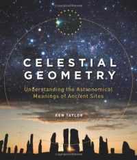 Celestial Geometry: Understanding the Astronomical Meanings of Ancient Sites - Ken Taylor
