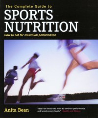 The Complete Guide to Sports Nutrition: How to Eat for Maximum Performance - Anita Bean