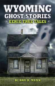Wyoming Ghost Stories: Eerie True Tales - Debra D. Munn