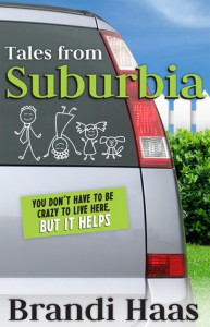 Tales from Suburbia: You Don't Have to Be Crazy to Live Here, but It Helps - Brandi Haas