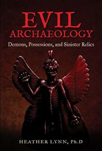 Evil Archaeology: Demons, Possessions, and Sinister Relics  - Heather Lynn Rigaud