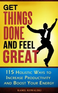 Get Things Done and Feel Great - 115 Holistic Ways to Increase Productivity and Boost Your Energy - Kamil Kowalski