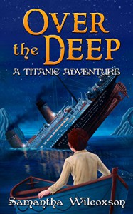 Over the Deep: A Titanic Adventure - Samantha Wilcoxson