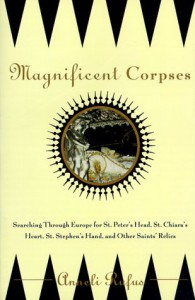 Magnificent Corpses: Searching Through Europe for St. Peter's Head, St. Claire's Heart, St. Stephen's Hand, and Other Saintly Relic - Anneli Rufus