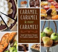 Caramel, Caramel & More Caramel!: Sweet and Savory Recipes for Creative Caramel Cuisine - Ivana Nitzan, Michal Moses