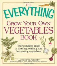 The Everything Grow Your Own Vegetables Book: Your Complete Guide to planting, tending, and harvesting vegetables - Catherine Abbott, Meghan Shinn