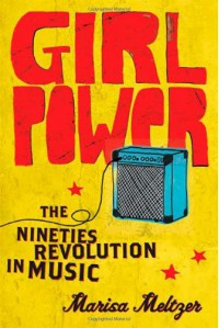 Girl Power: The Nineties Revolution in Music - Marisa Meltzer