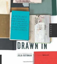 Drawn In: A Peek into the Inspiring Sketchbooks of 44 Fine Artists, Illustrators, Graphic Designers, and Cartoonists - Julia Rothman